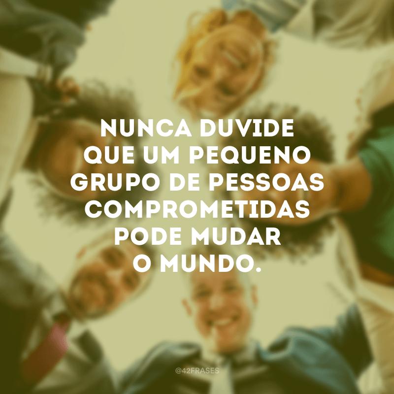 Nunca duvide que um pequeno grupo de pessoas comprometidas pode mudar o mundo.