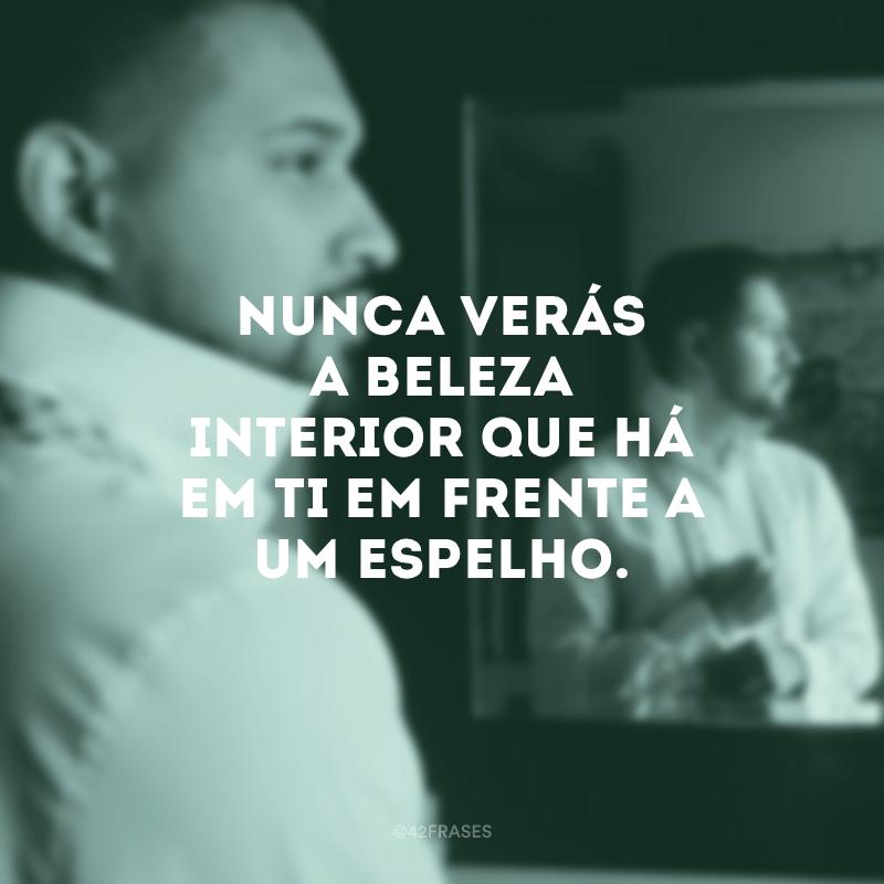 Nunca verás a beleza interior que há em ti em frente a um espelho.