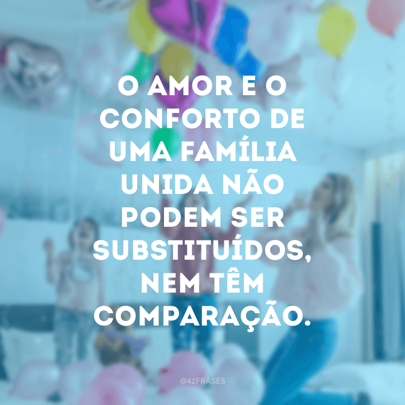 O amor e o conforto de uma família unida não podem ser substituídos, nem têm comparação.