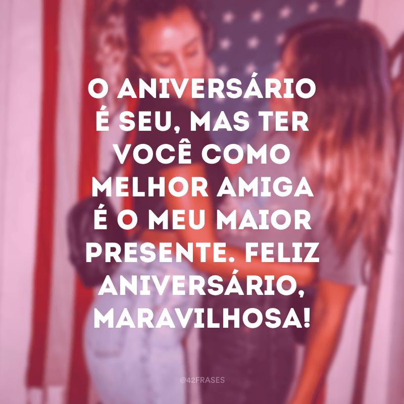 O aniversário é seu, mas ter você como melhor amiga é o meu maior presente. Feliz aniversário, maravilhosa!