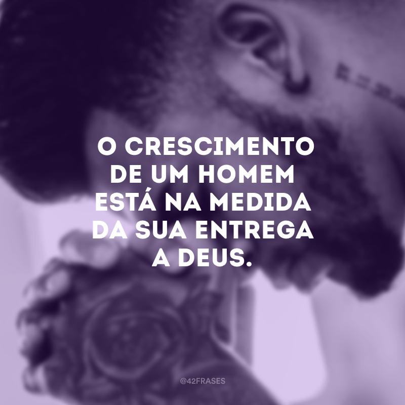 O crescimento de um homem está na medida da sua entrega a Deus.