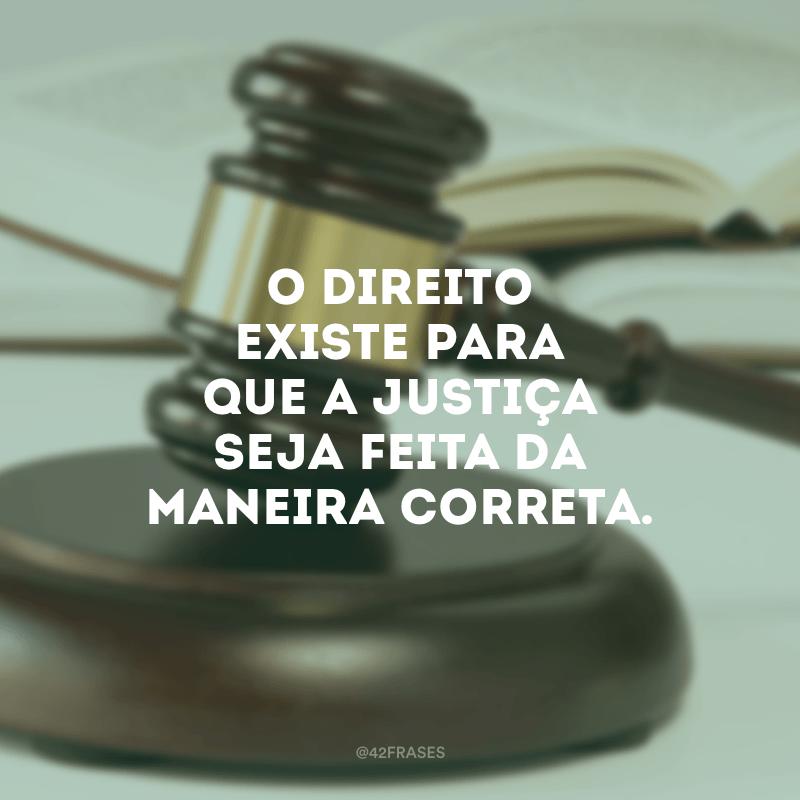 O Direito existe para que a justiça seja feita da maneira correta.