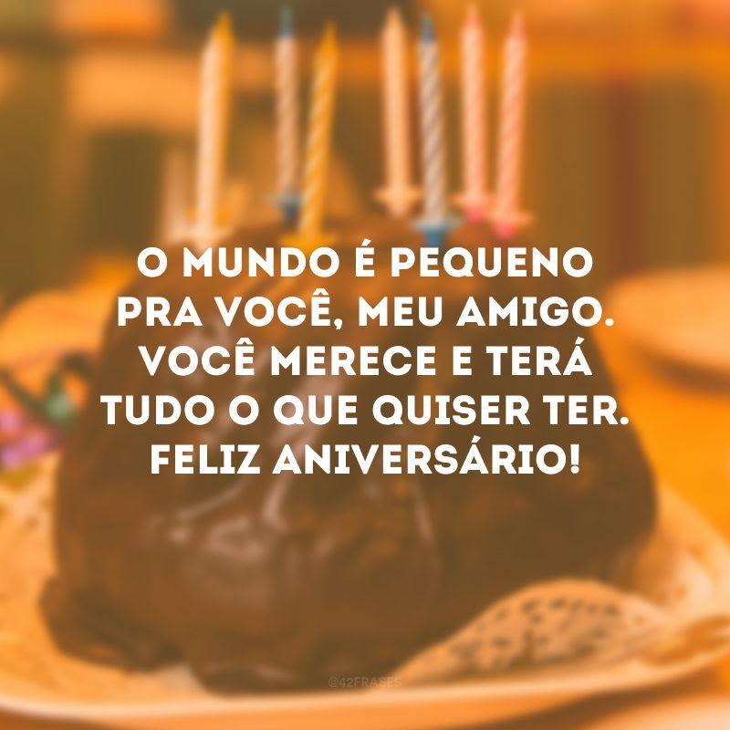 O mundo é pequeno pra você, meu amigo. Você merece e terá tudo o que quiser ter. Feliz aniversário!