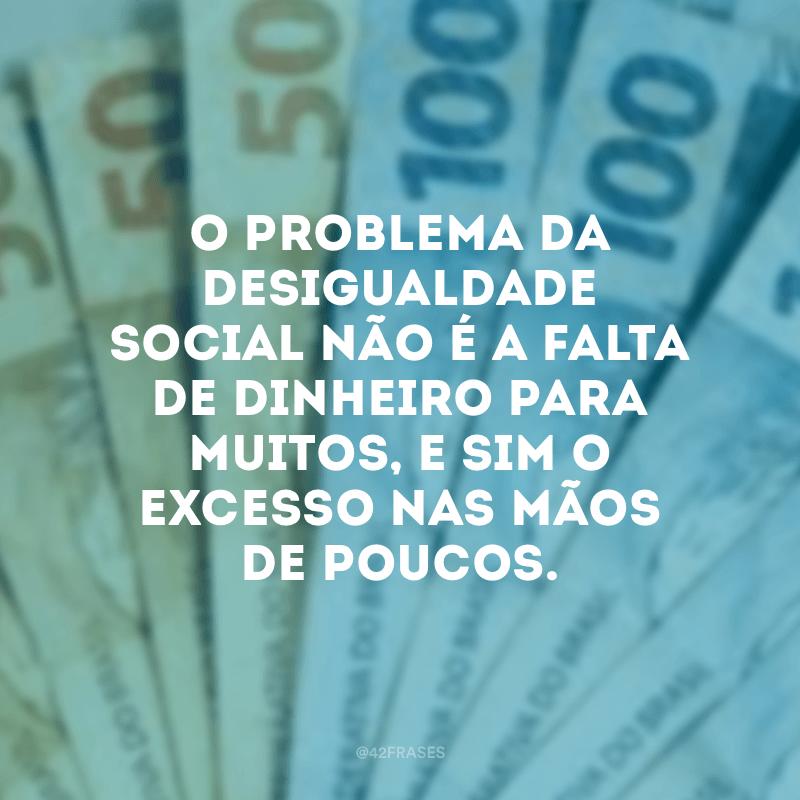 O problema da desigualdade social não é a falta de dinheiro para muitos, e sim o excesso nas mãos de poucos.