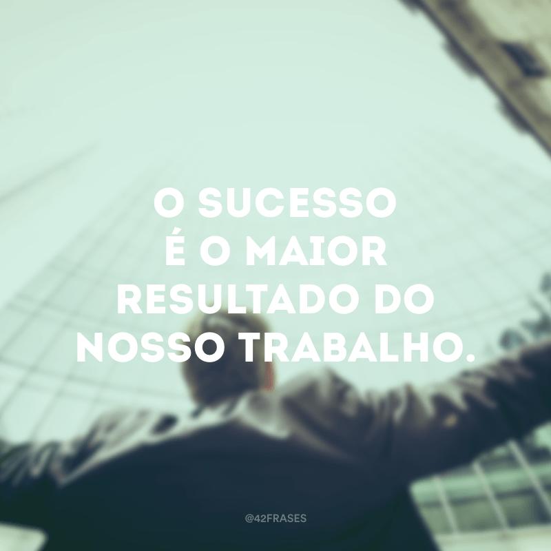 O sucesso é o maior resultado do nosso trabalho.