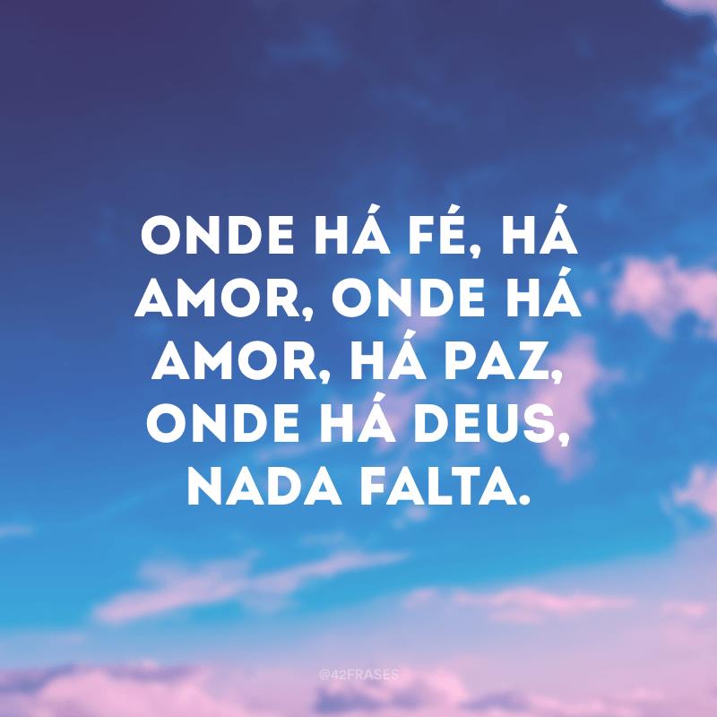 Onde há fé, há amor, onde há amor, há paz, onde há Deus, nada falta.