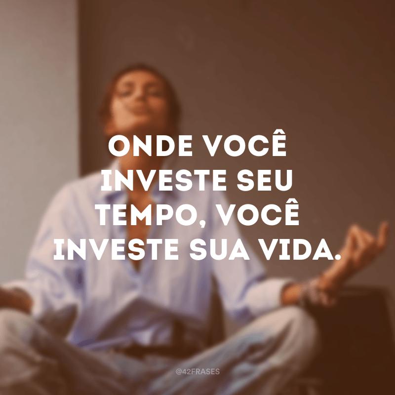 Onde você investe seu tempo, você investe sua vida.