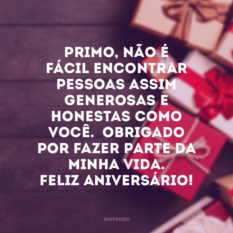 Primo, não é fácil encontrar pessoas assim generosas e honestas como você.  Obrigado por fazer parte da minha vida. Feliz aniversário!