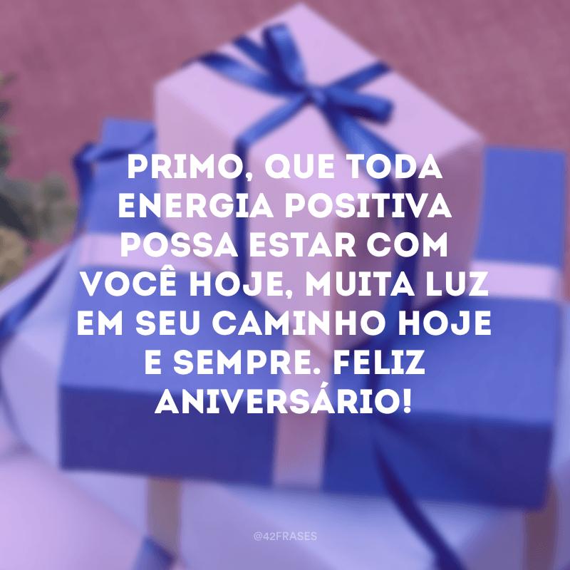 Primo, que toda energia positiva possa estar com você hoje, muita luz em seu caminho hoje e sempre. Feliz aniversário!