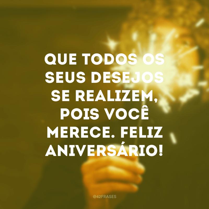 Que todos os seus desejos se realizem, pois você merece. Feliz aniversário!
