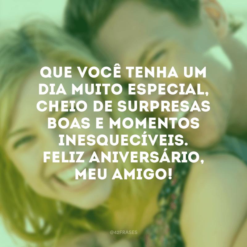 Que você tenha um dia muito especial, cheio de surpresas boas e momentos inesquecíveis. Feliz aniversário, meu amigo!