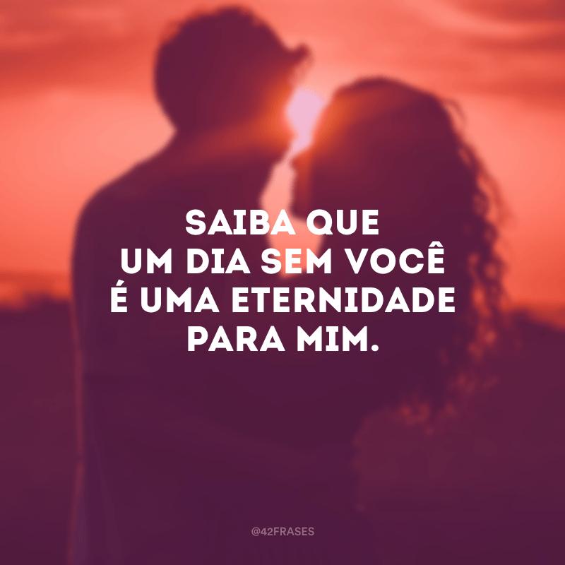 Saiba que um dia sem você é uma eternidade para mim.