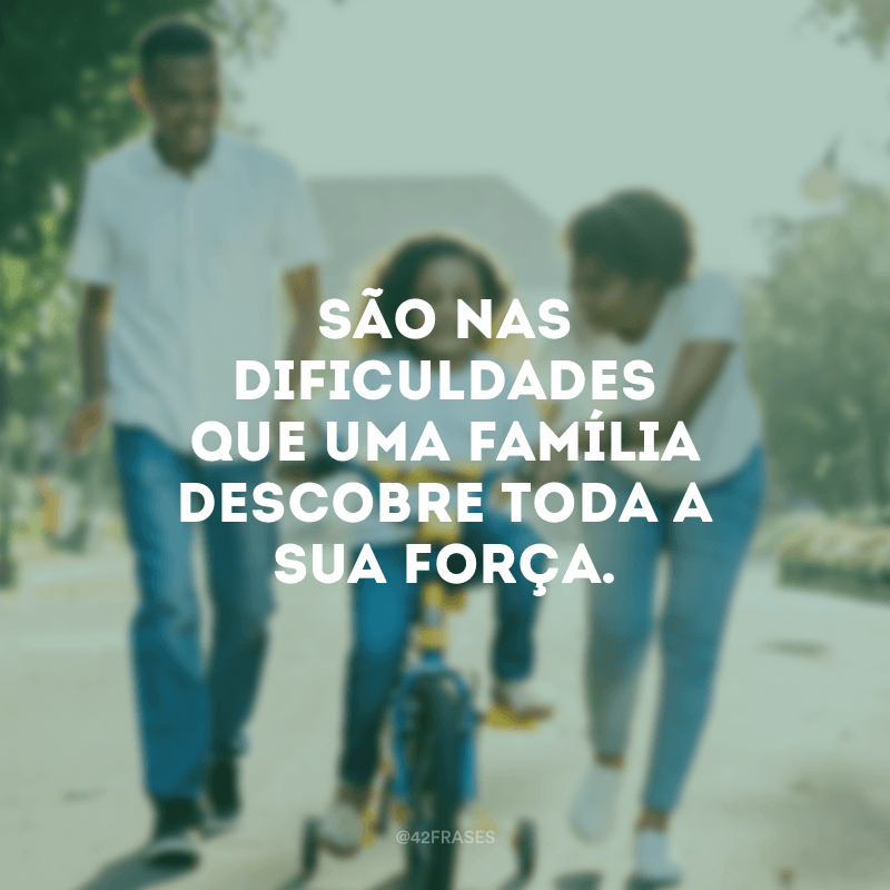 São nas dificuldades que uma família descobre toda a sua força.