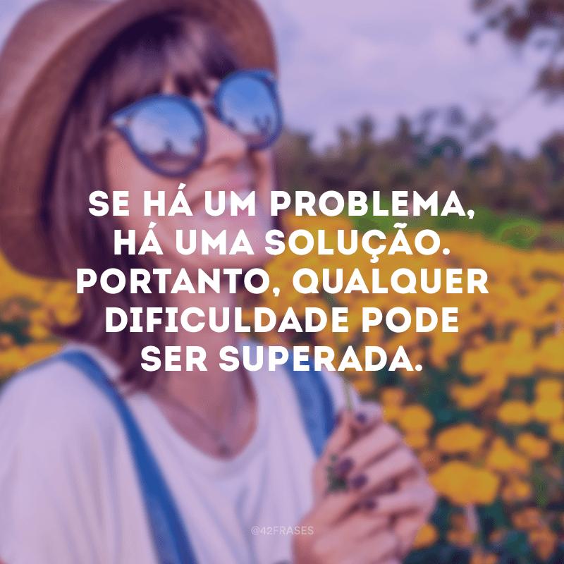 Se há um problema, há uma solução. Portanto, qualquer dificuldade pode ser superada.
