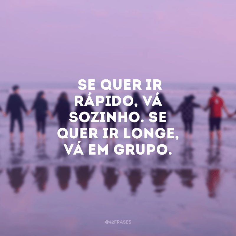 Se quer ir rápido, vá sozinho. Se quer ir longe, vá em grupo.