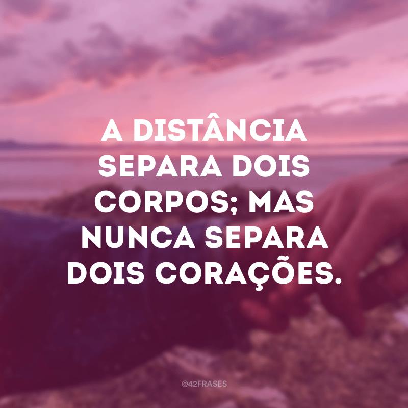 A distância separa dois corpos; mas nunca separa dois corações.