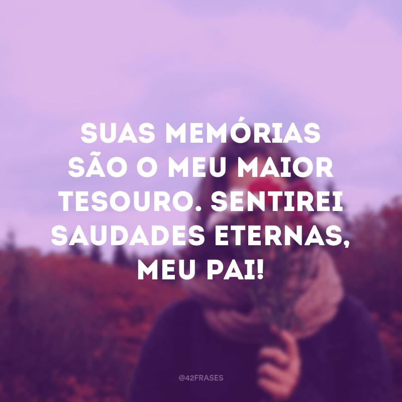 Suas memórias são o meu maior tesouro. Sentirei saudades eternas, meu pai!