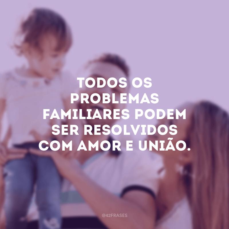 Todos os problemas familiares podem ser resolvidos com amor e união.