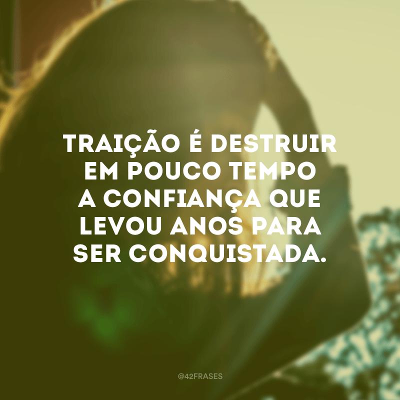 Traição é destruir em pouco tempo a confiança que levou anos para ser conquistada.