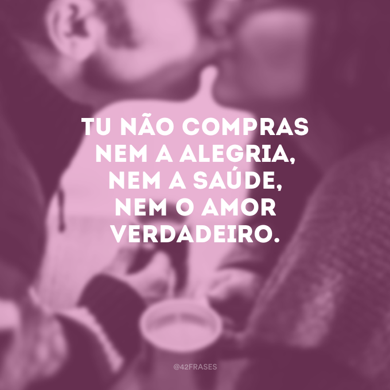 Tu não compras nem a alegria, nem a saúde, nem o amor verdadeiro.