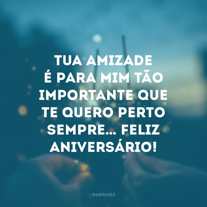 Tua amizade é para mim tão importante que te quero perto sempre… Feliz aniversário!