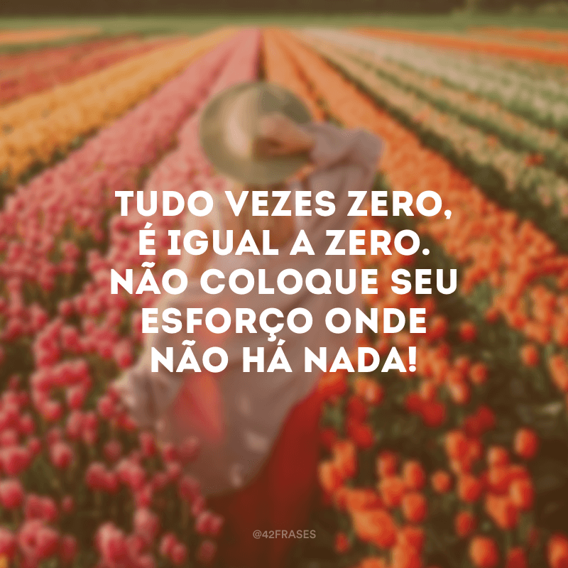Tudo vezes zero, é igual a zero. Não coloque seu esforço onde não há nada!