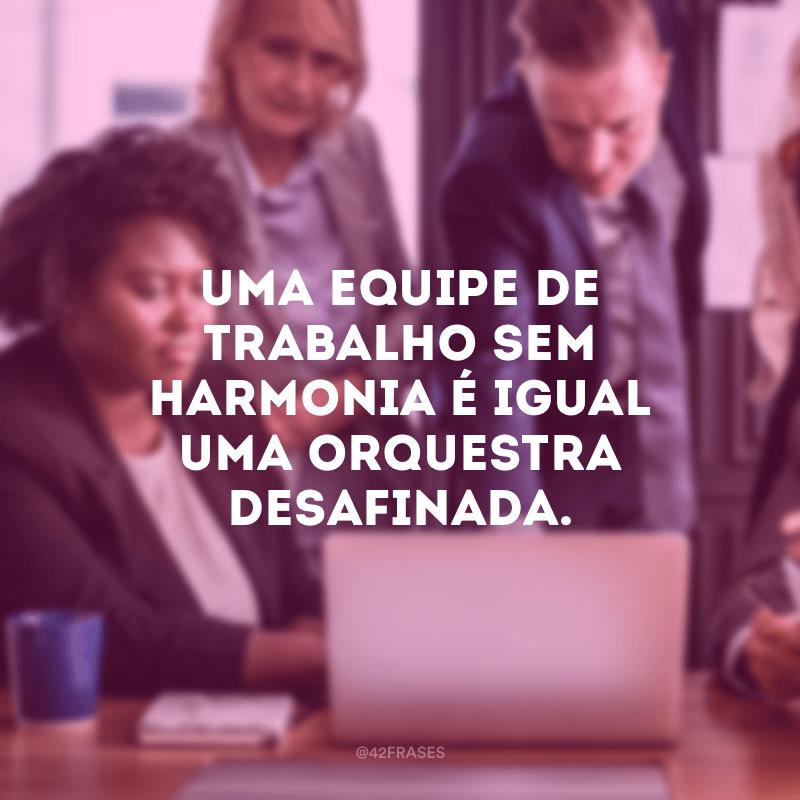 Uma equipe de trabalho sem harmonia é igual uma orquestra desafinada.