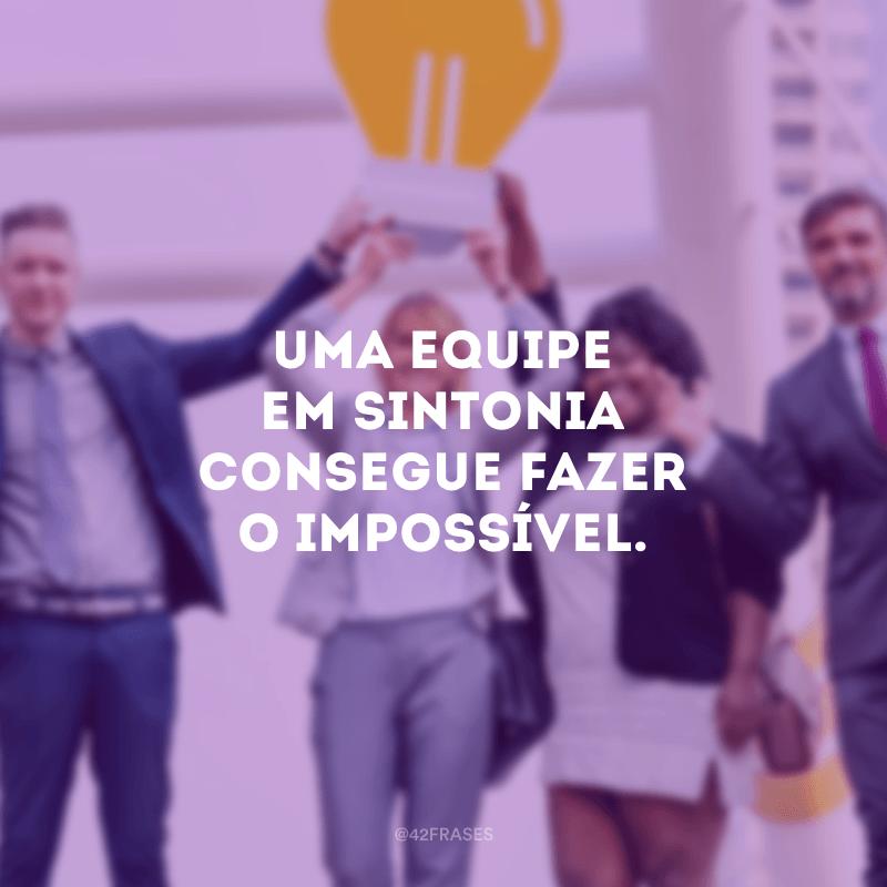 Uma equipe em sintonia consegue fazer o impossível.
