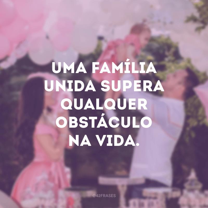 Uma família unida supera qualquer obstáculo na vida.