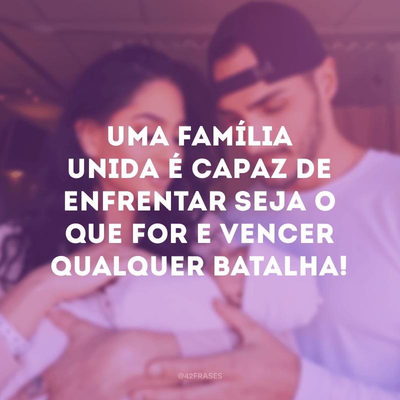 Uma família unida é capaz de enfrentar seja o que for e vencer qualquer batalha!