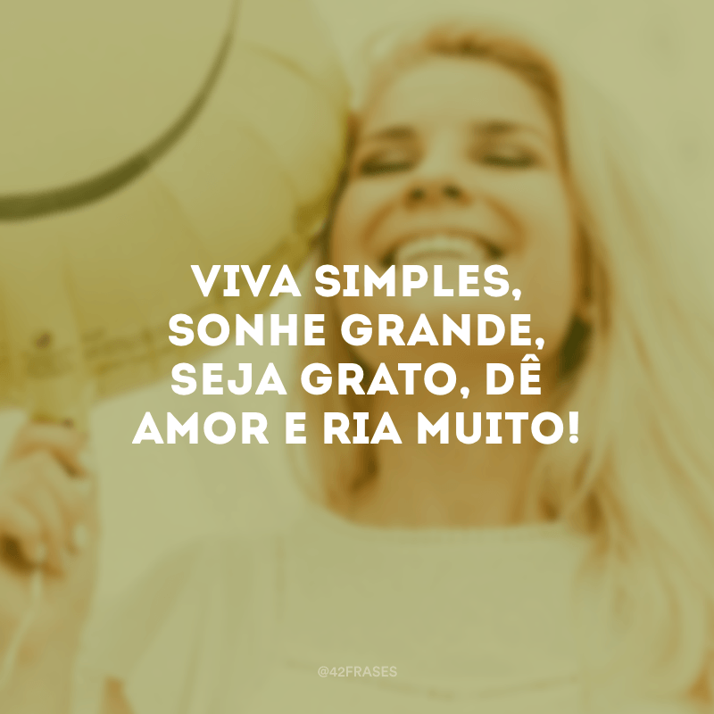 Viva simples, sonhe grande, seja grato, dê amor e ria muito!