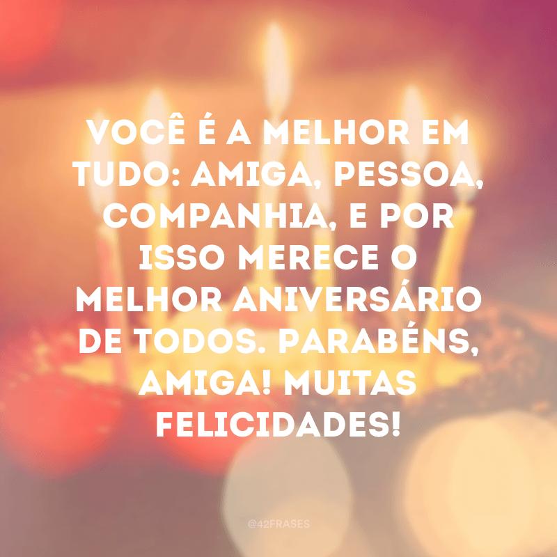 Você é a melhor em tudo: amiga, pessoa, companhia, e por isso merece o melhor aniversário de todos. Parabéns, amiga! Muitas felicidades!