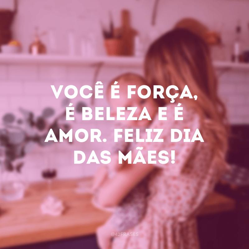 Você é força, é beleza e é amor. Feliz Dia das Mães!