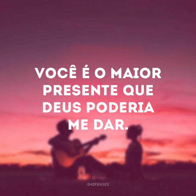Você é o maior presente que Deus poderia me dar.