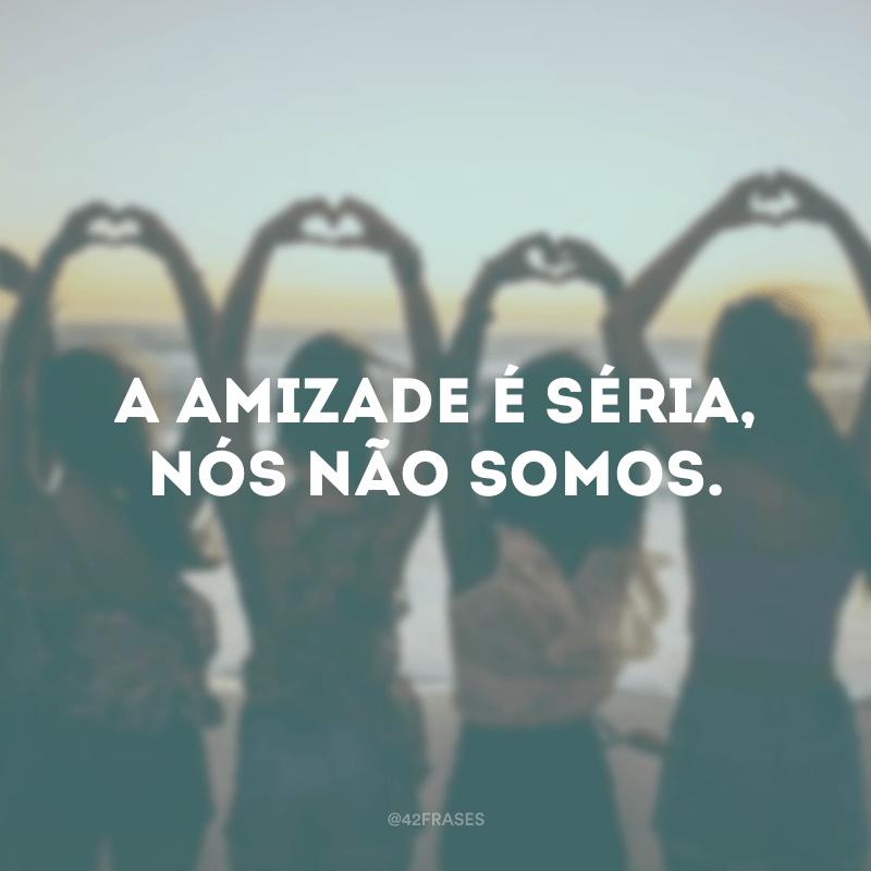 A amizade é séria, nós não somos.