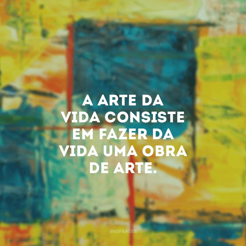 A arte da vida consiste em fazer da vida uma obra de arte.