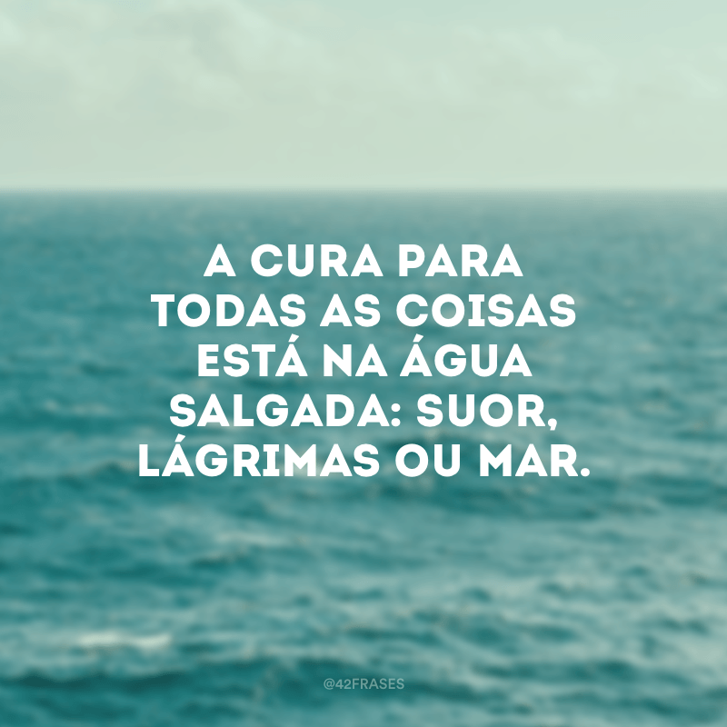 A cura para todas as coisas está na água salgada: suor, lágrimas ou mar.