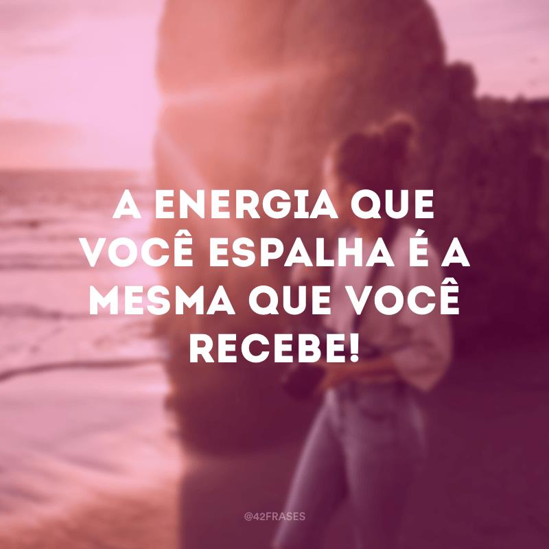 A energia que você espalha é a mesma que você recebe!
