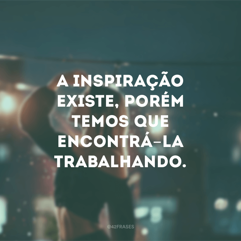 A inspiração existe, porém temos que encontrá-la trabalhando.