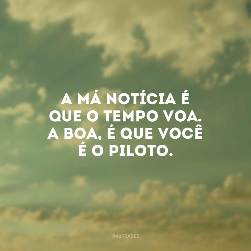 A má notícia é que o tempo voa. A boa, é que você é o piloto.
