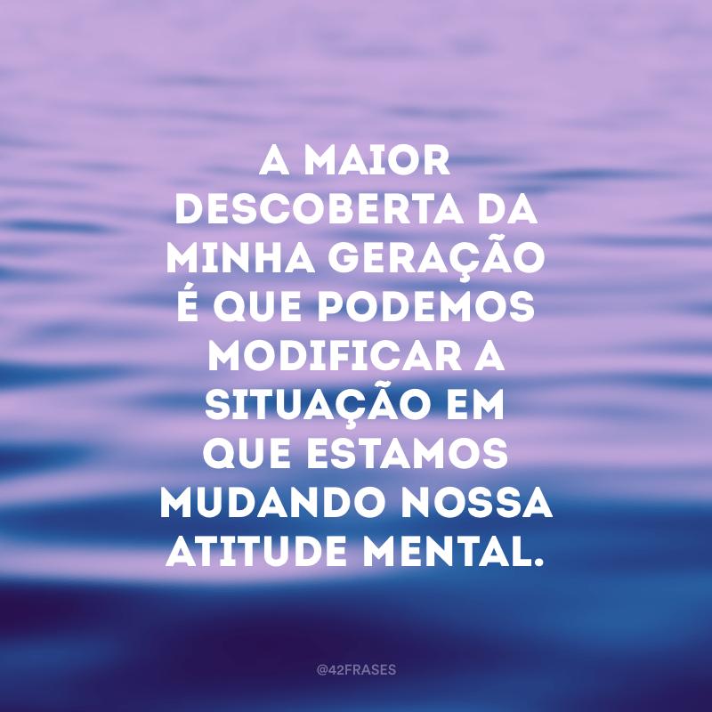 A maior descoberta da minha geração é que podemos modificar a situação em que estamos mudando nossa atitude mental.