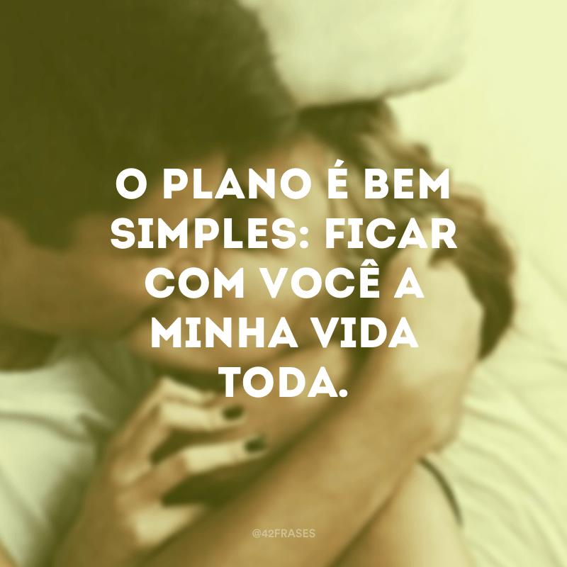 O plano é bem simples: ficar com você a minha vida toda.