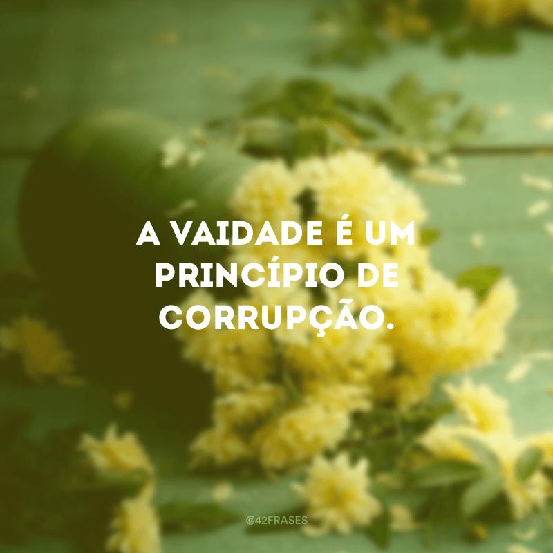 A vaidade é um princípio de corrupção.