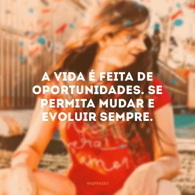 A vida é feita de oportunidades. Se permita mudar e evoluir sempre.