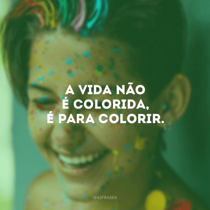 A vida não é colorida, é para colorir.