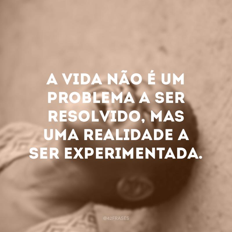 A vida não é um problema a ser resolvido, mas uma realidade a ser experimentada.