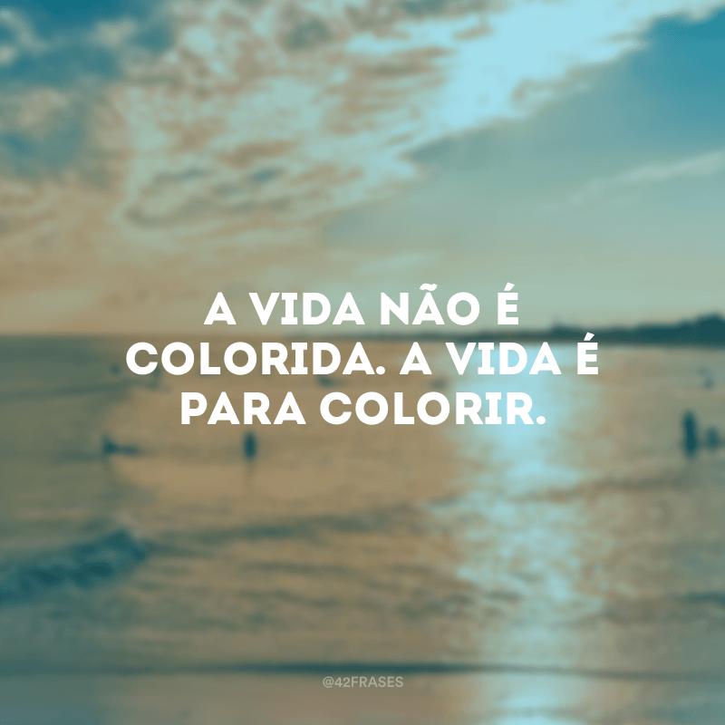 A vida não é colorida. A vida é para colorir.