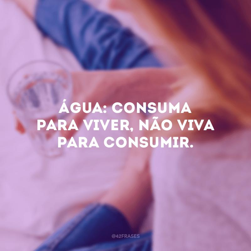 Água: consuma para viver, não viva para consumir.