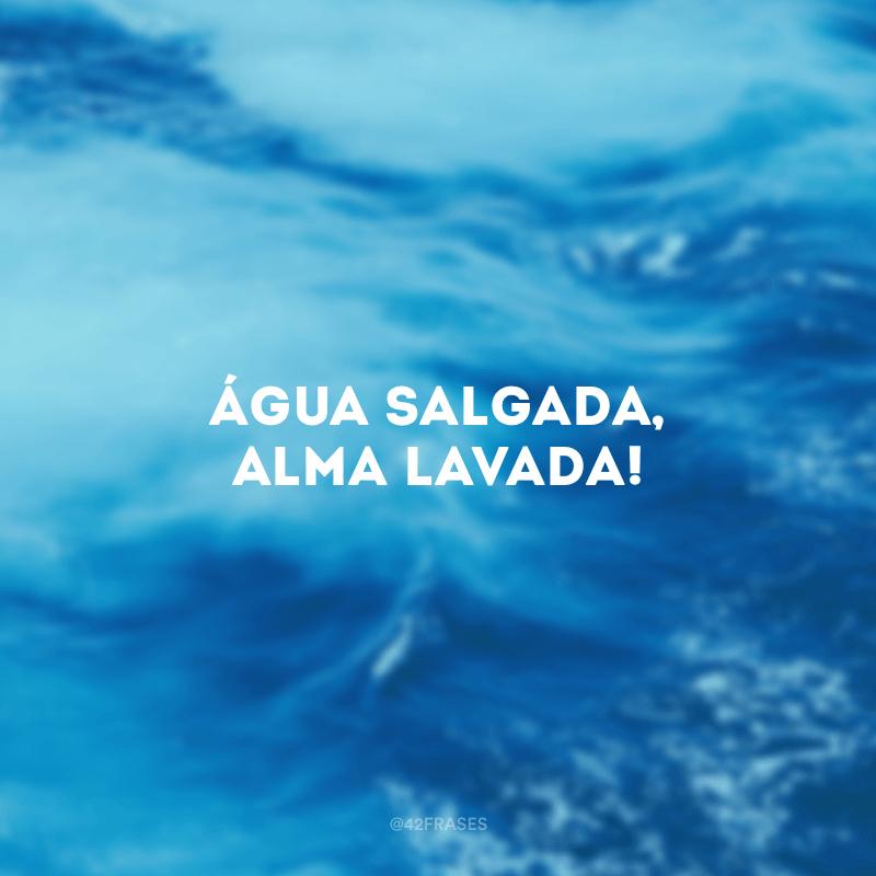 Água salgada, alma lavada!