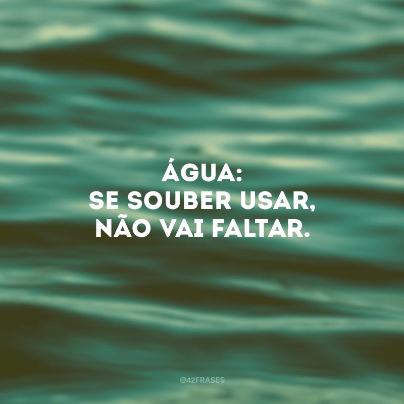 Água: se souber usar, não vai faltar.